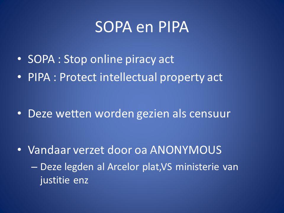 SOPA en PIPA SOPA : Stop online piracy act PIPA : Protect intellectual property act Deze wetten worden gezien als censuur Vandaar verzet door oa ANONYMOUS – Deze legden al Arcelor plat,VS ministerie van justitie enz