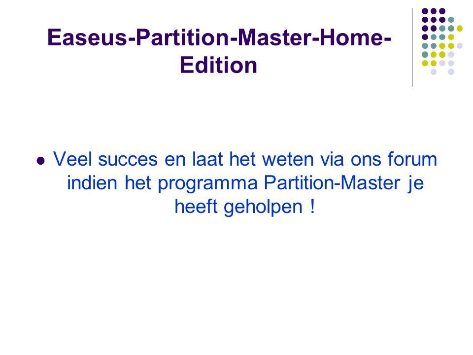 Easeus-Partition-Master-Home- Edition Veel succes en laat het weten via ons forum indien het programma Partition-Master je heeft geholpen !