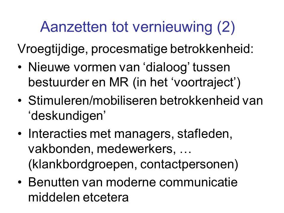 Aanzetten tot vernieuwing (2) Vroegtijdige, procesmatige betrokkenheid: Nieuwe vormen van 'dialoog' tussen bestuurder en MR (in het 'voortraject') Stimuleren/mobiliseren betrokkenheid van 'deskundigen' Interacties met managers, stafleden, vakbonden, medewerkers, … (klankbordgroepen, contactpersonen) Benutten van moderne communicatie middelen etcetera