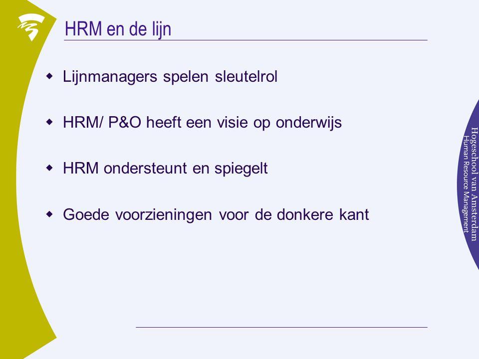 HRM en de lijn  Lijnmanagers spelen sleutelrol  HRM/ P&O heeft een visie op onderwijs  HRM ondersteunt en spiegelt  Goede voorzieningen voor de donkere kant
