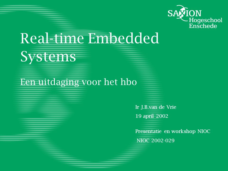 Real-time Embedded Systems Een uitdaging voor het hbo Ir J.B.van de Vrie 19 april 2002 Presentatie en workshop NIOC NIOC 2002-029