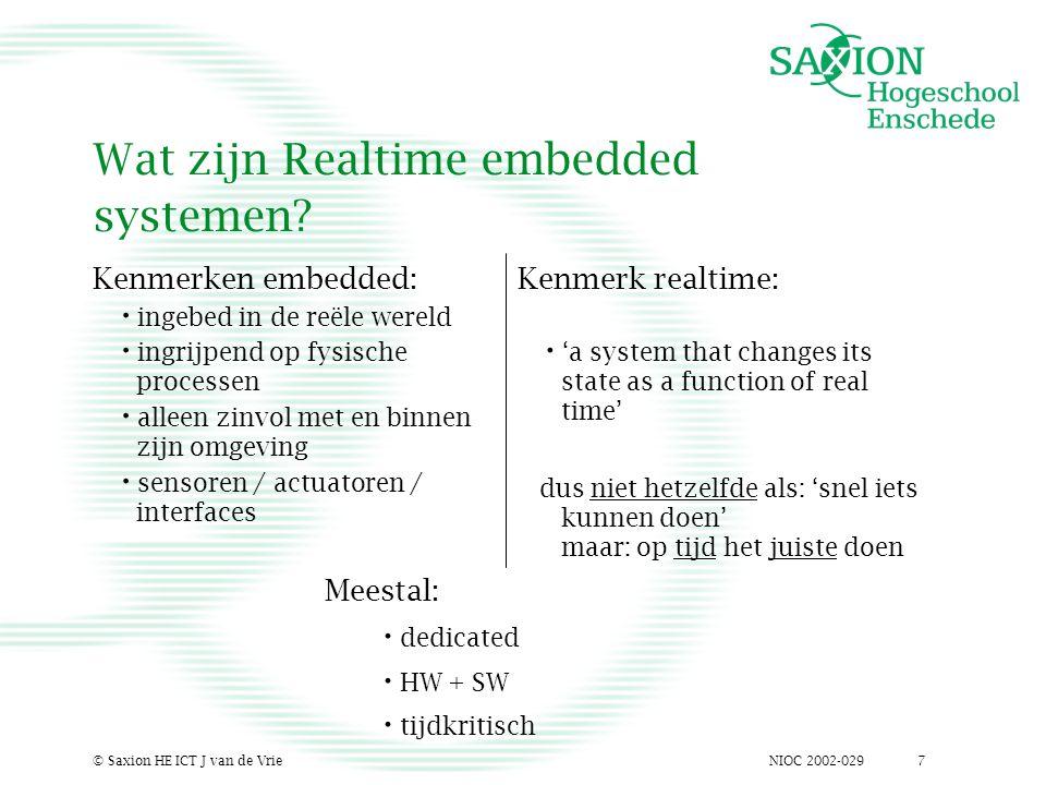 NIOC 2002-029© Saxion HE ICT J van de Vrie7 Wat zijn Realtime embedded systemen? Kenmerken embedded: ingebed in de reële wereld ingrijpend op fysische