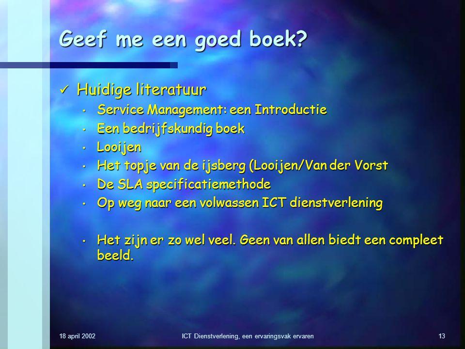 18 april 2002ICT Dienstverlening, een ervaringsvak ervaren13 Geef me een goed boek? Huidige literatuur Huidige literatuur Service Management: een Intr