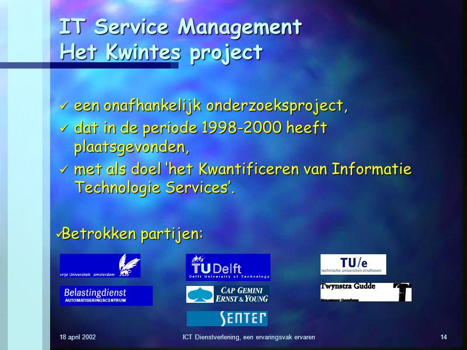 18 april 2002ICT Dienstverlening, een ervaringsvak ervaren14 IT Service Management Het Kwintes project een onafhankelijk onderzoeksproject, een onafha