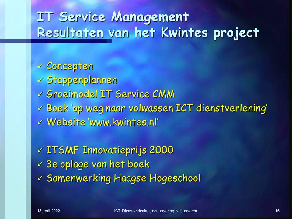 18 april 2002ICT Dienstverlening, een ervaringsvak ervaren16 IT Service Management Resultaten van het Kwintes project Concepten Concepten Stappenplann