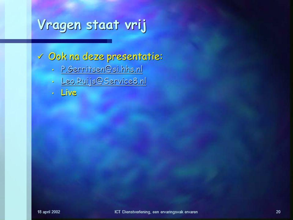 18 april 2002ICT Dienstverlening, een ervaringsvak ervaren20 Vragen staat vrij Ook na deze presentatie: Ook na deze presentatie: P.Gerritsen@si.hhs.nl