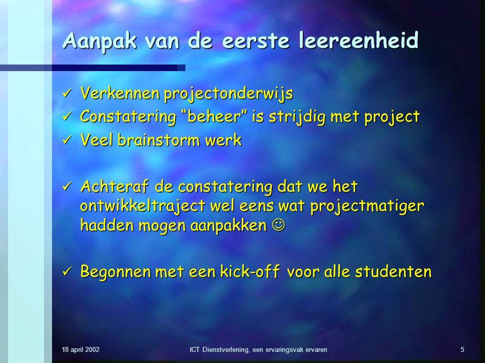 18 april 2002ICT Dienstverlening, een ervaringsvak ervaren5 Aanpak van de eerste leereenheid Verkennen projectonderwijs Verkennen projectonderwijs Con