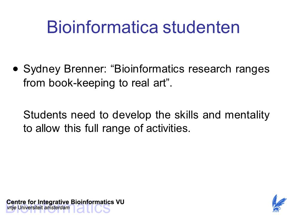 "Bioinformatica studenten  Sydney Brenner: ""Bioinformatics research ranges from book-keeping to real art"". Students need to develop the skills and men"