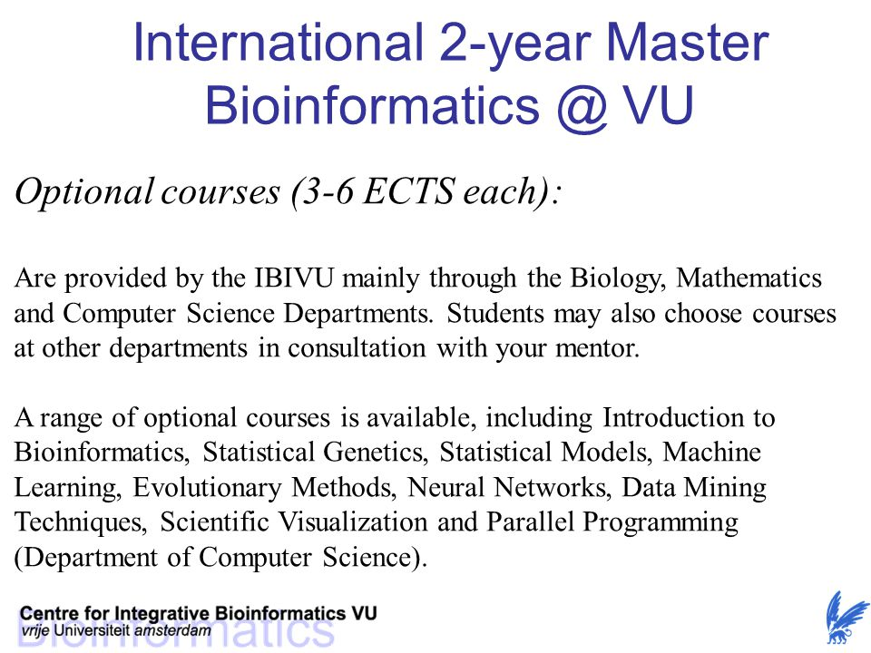 Optional courses (3-6 ECTS each): Are provided by the IBIVU mainly through the Biology, Mathematics and Computer Science Departments. Students may als