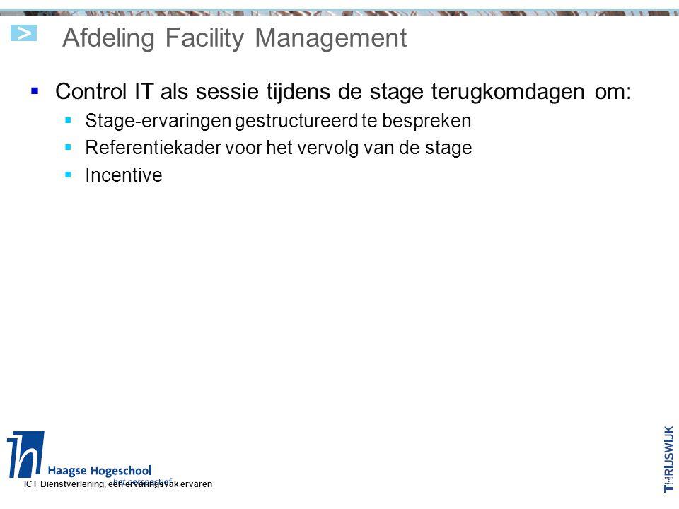ICT Dienstverlening, een ervaringsvak ervaren Afdeling Facility Management  Control IT als sessie tijdens de stage terugkomdagen om:  Stage-ervaringen gestructureerd te bespreken  Referentiekader voor het vervolg van de stage  Incentive
