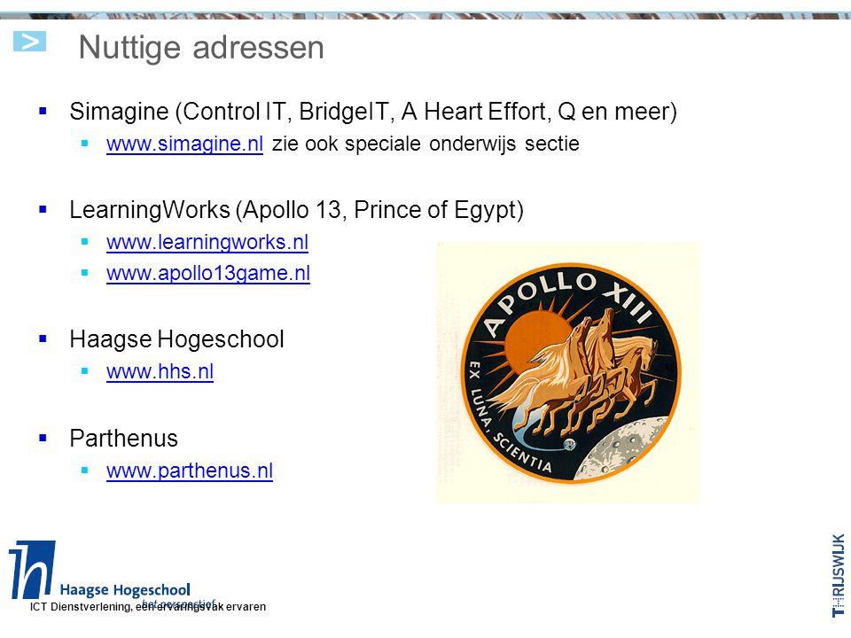 ICT Dienstverlening, een ervaringsvak ervaren Nuttige adressen  Simagine (Control IT, BridgeIT, A Heart Effort, Q en meer)  www.simagine.nl zie ook speciale onderwijs sectie www.simagine.nl  LearningWorks (Apollo 13, Prince of Egypt)  www.learningworks.nl www.learningworks.nl  www.apollo13game.nl www.apollo13game.nl  Haagse Hogeschool  www.hhs.nl www.hhs.nl  Parthenus  www.parthenus.nl www.parthenus.nl