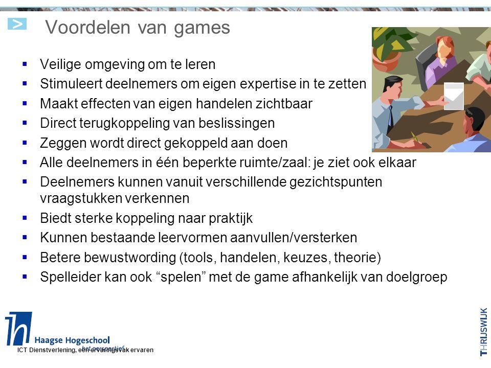 ICT Dienstverlening, een ervaringsvak ervaren Voordelen van games  Veilige omgeving om te leren  Stimuleert deelnemers om eigen expertise in te zetten  Maakt effecten van eigen handelen zichtbaar  Direct terugkoppeling van beslissingen  Zeggen wordt direct gekoppeld aan doen  Alle deelnemers in één beperkte ruimte/zaal: je ziet ook elkaar  Deelnemers kunnen vanuit verschillende gezichtspunten vraagstukken verkennen  Biedt sterke koppeling naar praktijk  Kunnen bestaande leervormen aanvullen/versterken  Betere bewustwording (tools, handelen, keuzes, theorie)  Spelleider kan ook spelen met de game afhankelijk van doelgroep