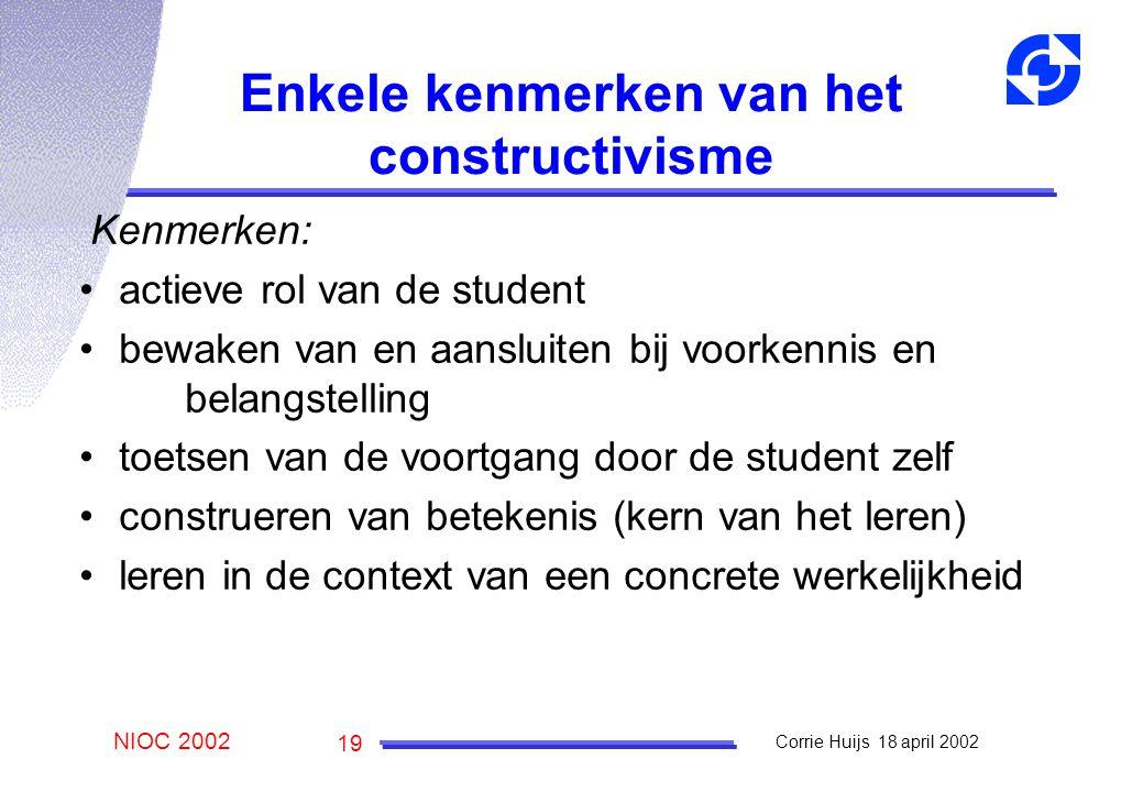 NIOC 2002 Corrie Huijs 18 april 2002 19 Enkele kenmerken van het constructivisme Kenmerken: actieve rol van de student bewaken van en aansluiten bij voorkennis en belangstelling toetsen van de voortgang door de student zelf construeren van betekenis (kern van het leren) leren in de context van een concrete werkelijkheid