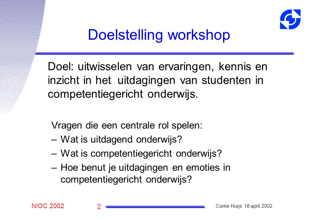 NIOC 2002 Corrie Huijs 18 april 2002 2 Doelstelling workshop Doel: uitwisselen van ervaringen, kennis en inzicht in het uitdagingen van studenten in competentiegericht onderwijs.