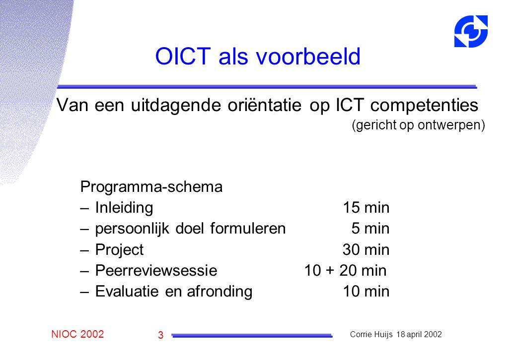NIOC 2002 Corrie Huijs 18 april 2002 3 OICT als voorbeeld Van een uitdagende oriëntatie op ICT competenties (gericht op ontwerpen) Programma-schema –Inleiding15 min –persoonlijk doel formuleren 5 min –Project30 min –Peerreviewsessie 10 + 20 min –Evaluatie en afronding10 min