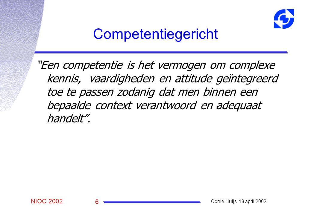 NIOC 2002 Corrie Huijs 18 april 2002 6 Competentiegericht Een competentie is het vermogen om complexe kennis, vaardigheden en attitude geïntegreerd toe te passen zodanig dat men binnen een bepaalde context verantwoord en adequaat handelt .