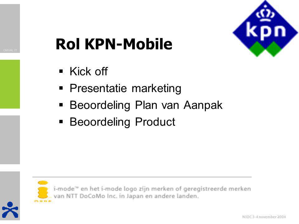 OMVAL IT NIOC 3-4 november 2004 Rol KPN-Mobile  Kick off  Presentatie marketing  Beoordeling Plan van Aanpak  Beoordeling Product