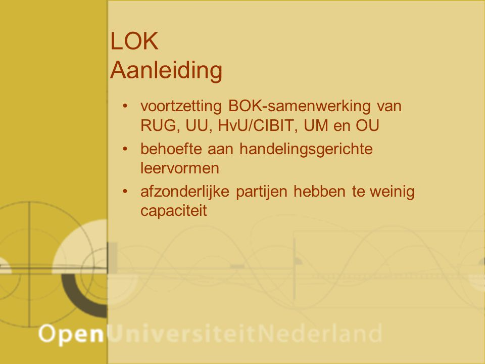 LOK Aanleiding voortzetting BOK-samenwerking van RUG, UU, HvU/CIBIT, UM en OU behoefte aan handelingsgerichte leervormen afzonderlijke partijen hebben te weinig capaciteit