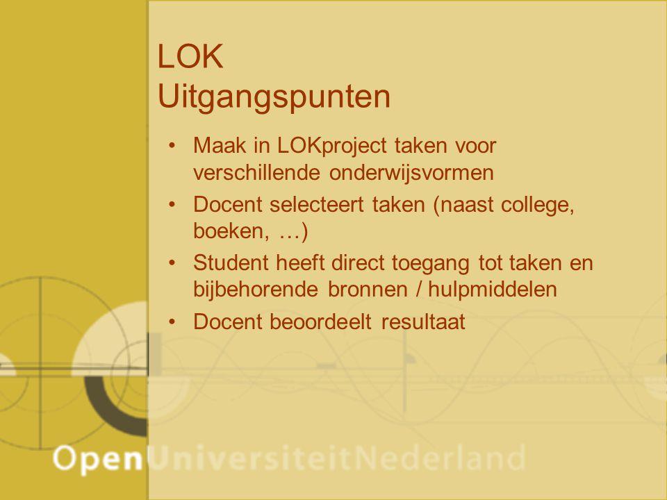 LOK Uitgangspunten Maak in LOKproject taken voor verschillende onderwijsvormen Docent selecteert taken (naast college, boeken, …) Student heeft direct