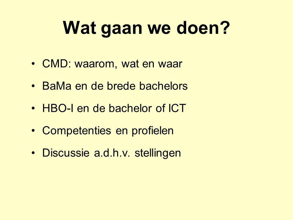 Wat gaan we doen? CMD: waarom, wat en waar BaMa en de brede bachelors HBO-I en de bachelor of ICT Competenties en profielen Discussie a.d.h.v. stellin