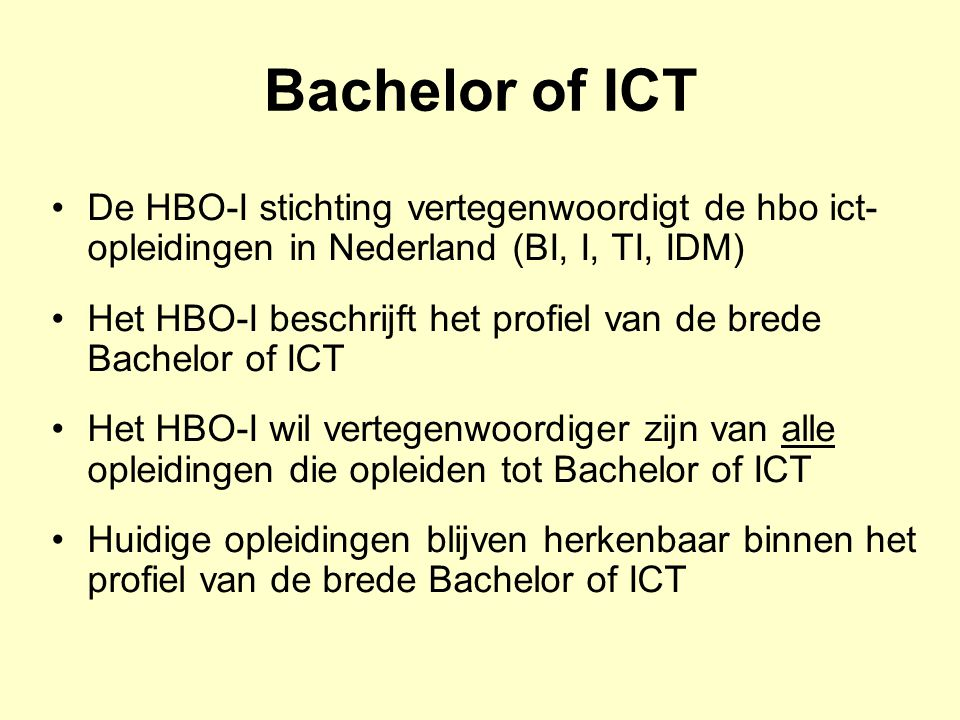 Bachelor of ICT De HBO-I stichting vertegenwoordigt de hbo ict- opleidingen in Nederland (BI, I, TI, IDM) Het HBO-I beschrijft het profiel van de bred