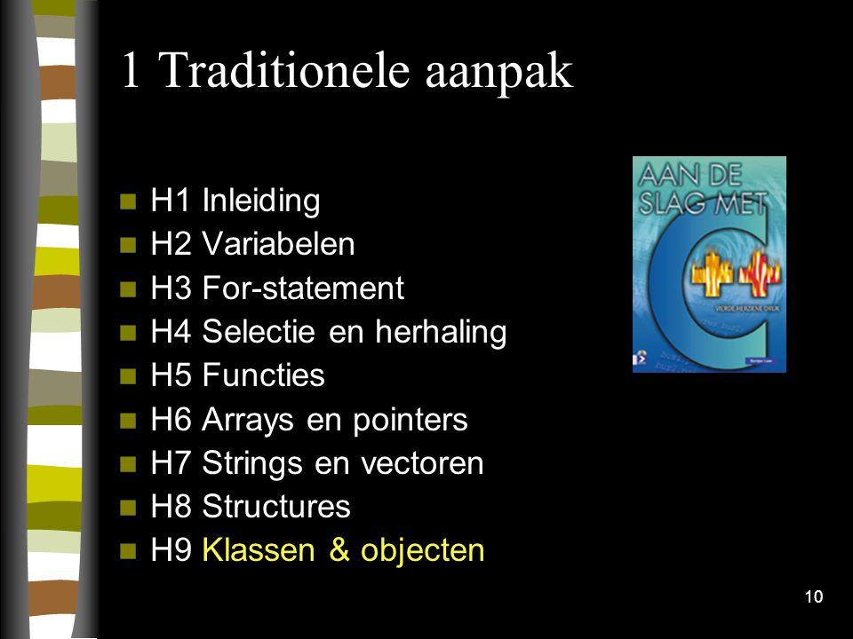 10 1 Traditionele aanpak H1 Inleiding H2 Variabelen H3 For-statement H4 Selectie en herhaling H5 Functies H6 Arrays en pointers H7 Strings en vectoren H8 Structures H9 Klassen & objecten