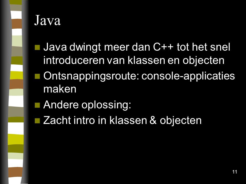 11 Java Java dwingt meer dan C++ tot het snel introduceren van klassen en objecten Ontsnappingsroute: console-applicaties maken Andere oplossing: Zacht intro in klassen & objecten
