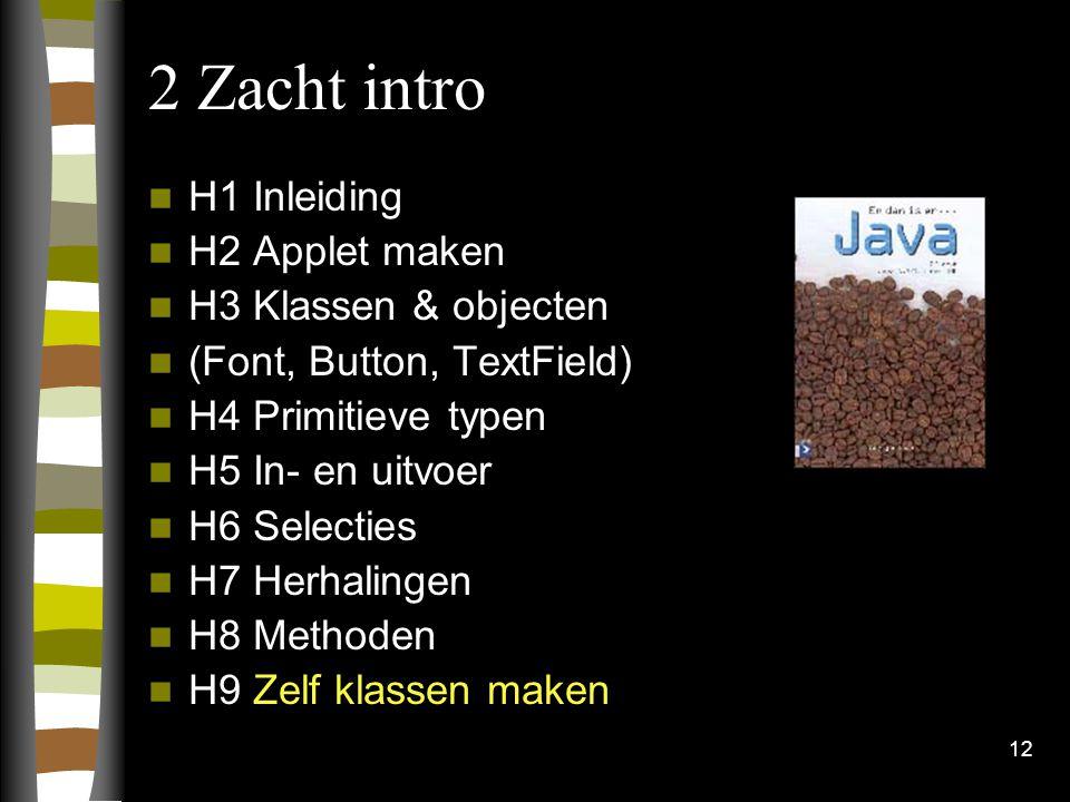 12 2 Zacht intro H1 Inleiding H2 Applet maken H3 Klassen & objecten (Font, Button, TextField) H4 Primitieve typen H5 In- en uitvoer H6 Selecties H7 Herhalingen H8 Methoden H9 Zelf klassen maken