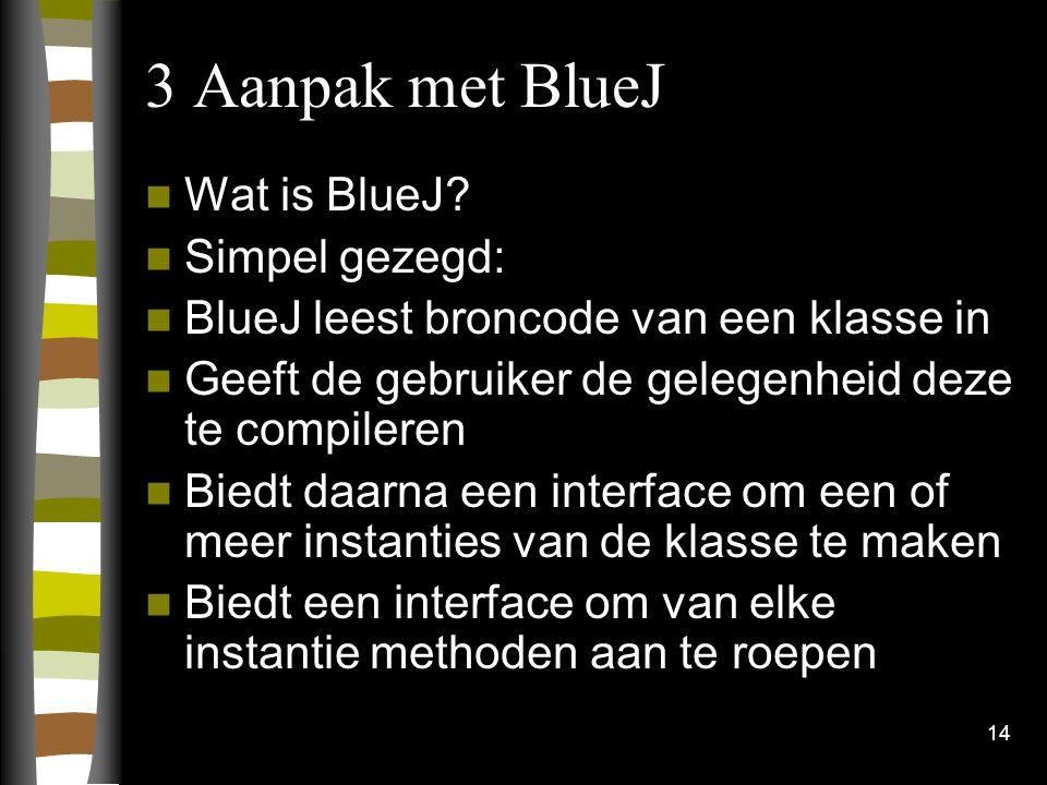 14 3 Aanpak met BlueJ Wat is BlueJ? Simpel gezegd: BlueJ leest broncode van een klasse in Geeft de gebruiker de gelegenheid deze te compileren Biedt d