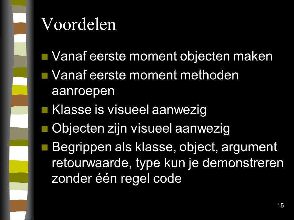 15 Voordelen Vanaf eerste moment objecten maken Vanaf eerste moment methoden aanroepen Klasse is visueel aanwezig Objecten zijn visueel aanwezig Begrippen als klasse, object, argument retourwaarde, type kun je demonstreren zonder één regel code