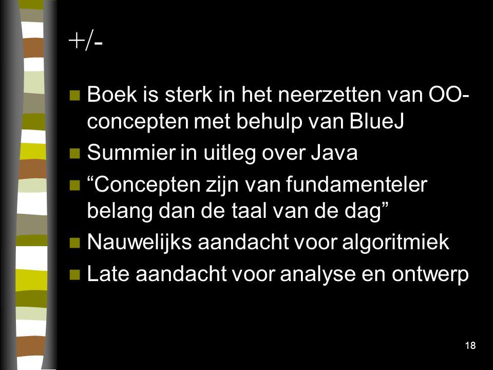 18 +/- Boek is sterk in het neerzetten van OO- concepten met behulp van BlueJ Summier in uitleg over Java Concepten zijn van fundamenteler belang dan de taal van de dag Nauwelijks aandacht voor algoritmiek Late aandacht voor analyse en ontwerp