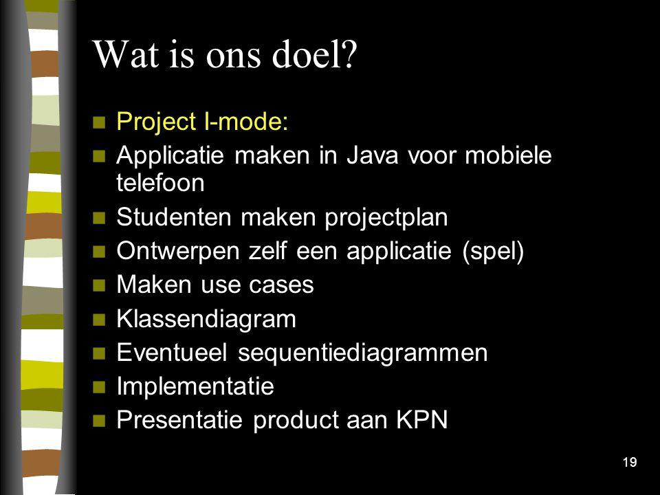 19 Wat is ons doel? Project I-mode: Applicatie maken in Java voor mobiele telefoon Studenten maken projectplan Ontwerpen zelf een applicatie (spel) Ma