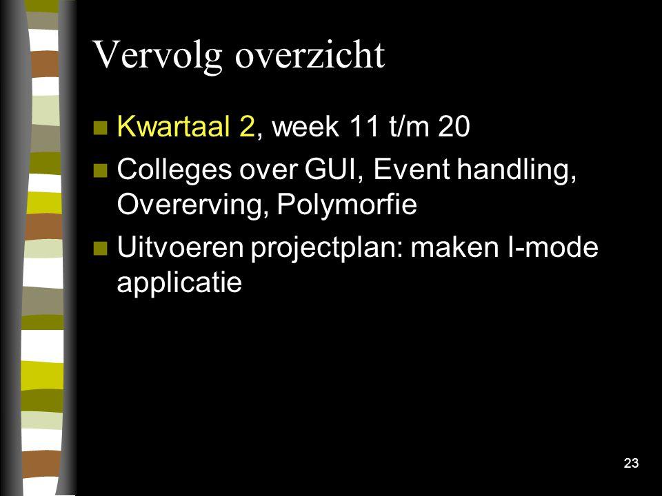 23 Vervolg overzicht Kwartaal 2, week 11 t/m 20 Colleges over GUI, Event handling, Overerving, Polymorfie Uitvoeren projectplan: maken I-mode applicat