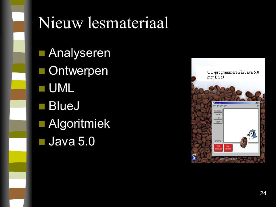 24 Nieuw lesmateriaal Analyseren Ontwerpen UML BlueJ Algoritmiek Java 5.0