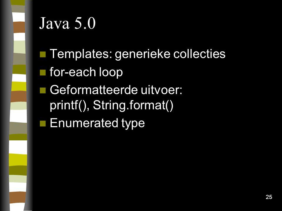 25 Java 5.0 Templates: generieke collecties for-each loop Geformatteerde uitvoer: printf(), String.format() Enumerated type