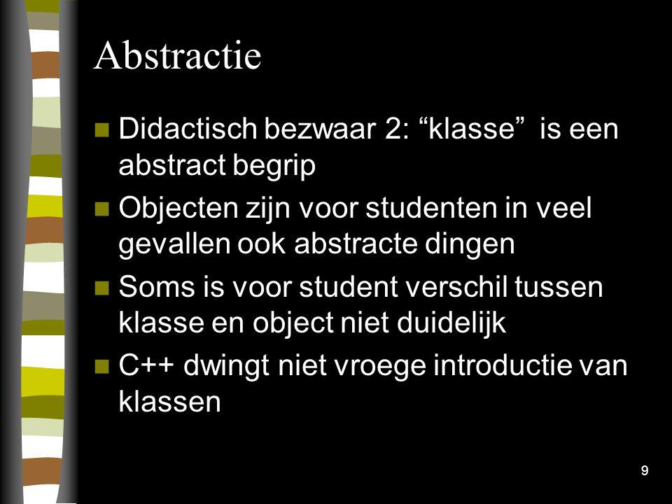 9 Abstractie Didactisch bezwaar 2: klasse is een abstract begrip Objecten zijn voor studenten in veel gevallen ook abstracte dingen Soms is voor student verschil tussen klasse en object niet duidelijk C++ dwingt niet vroege introductie van klassen