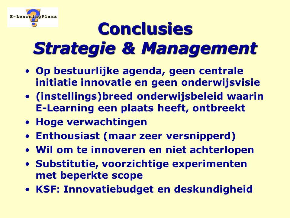 Conclusies Strategie & Management Op bestuurlijke agenda, geen centrale initiatie innovatie en geen onderwijsvisie (instellings)breed onderwijsbeleid waarin E-Learning een plaats heeft, ontbreekt Hoge verwachtingen Enthousiast (maar zeer versnipperd) Wil om te innoveren en niet achterlopen Substitutie, voorzichtige experimenten met beperkte scope KSF: Innovatiebudget en deskundigheid