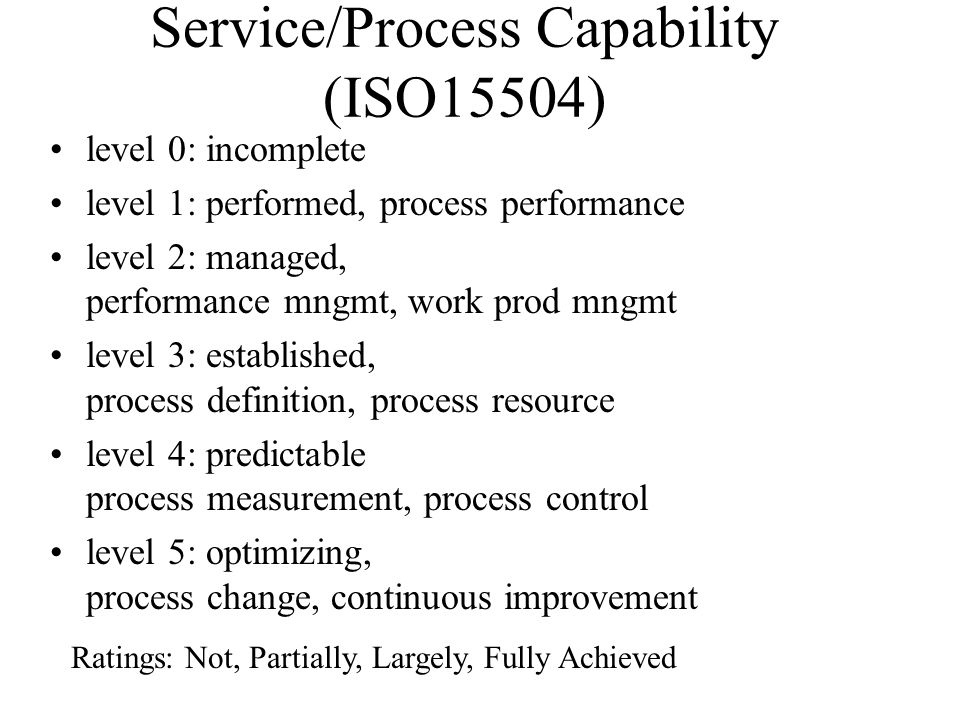 Service/Process Capability (ISO15504) level 0: incomplete level 1: performed, process performance level 2: managed, performance mngmt, work prod mngmt