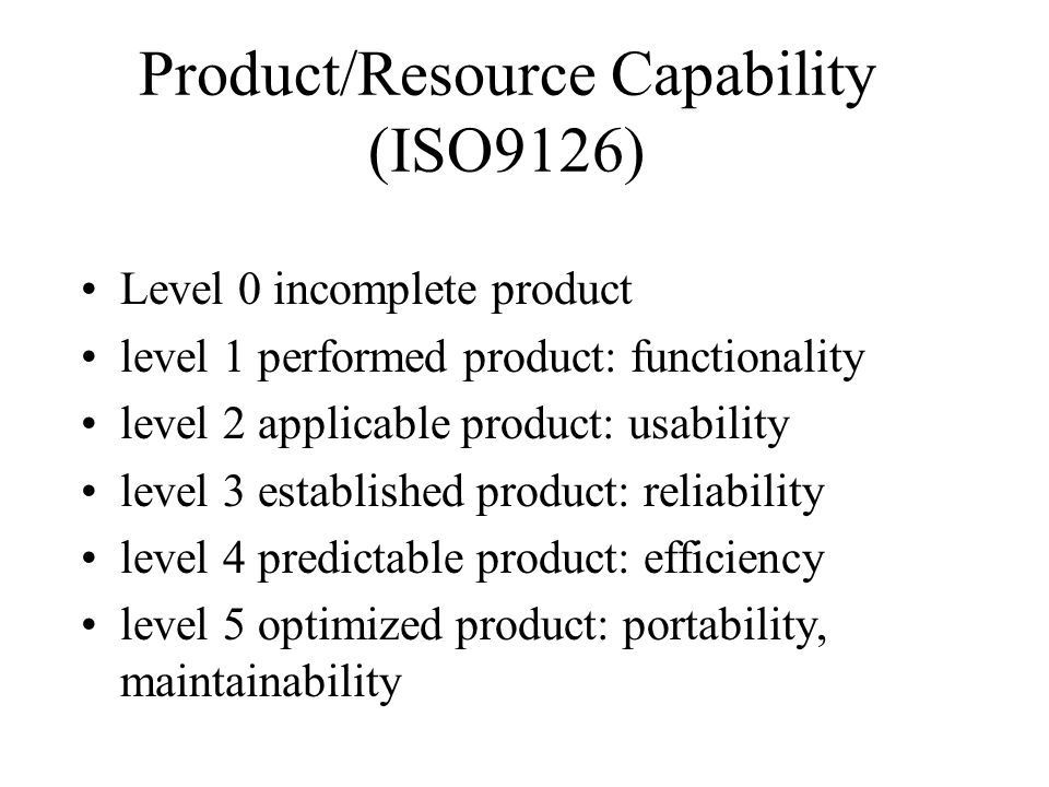 Product/Resource Capability (ISO9126) Level 0 incomplete product level 1 performed product: functionality level 2 applicable product: usability level