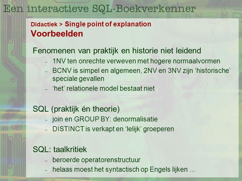 Didactiek > Single point of explanation Voorbeelden Fenomenen van praktijk en historie niet leidend  1NV ten onrechte verweven met hogere normaalvormen  BCNV is simpel en algemeen, 2NV en 3NV zijn 'historische' speciale gevallen  'het' relationele model bestaat niet SQL (praktijk én theorie)  join en GROUP BY: denormalisatie  DISTINCT is verkapt en 'lelijk' groeperen SQL: taalkritiek  beroerde operatorenstructuur  helaas moest het syntactisch op Engels lijken...