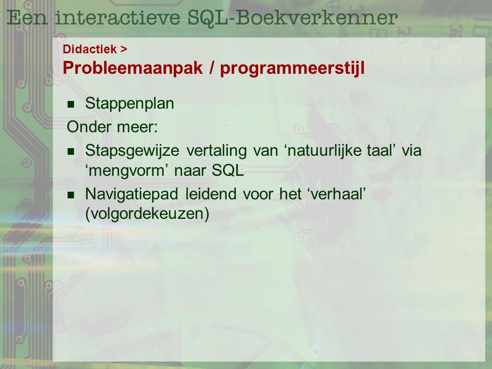 Didactiek > Probleemaanpak / programmeerstijl Stappenplan Onder meer: Stapsgewijze vertaling van 'natuurlijke taal' via 'mengvorm' naar SQL Navigatiepad leidend voor het 'verhaal' (volgordekeuzen)