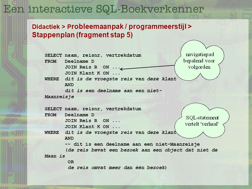 Didactiek > P robleemaanpak / programmeerstijl > Stappenplan (fragment stap 5) SELECT naam, reisnr, vertrekdatum FROM Deelname D JOIN Reis R ON...