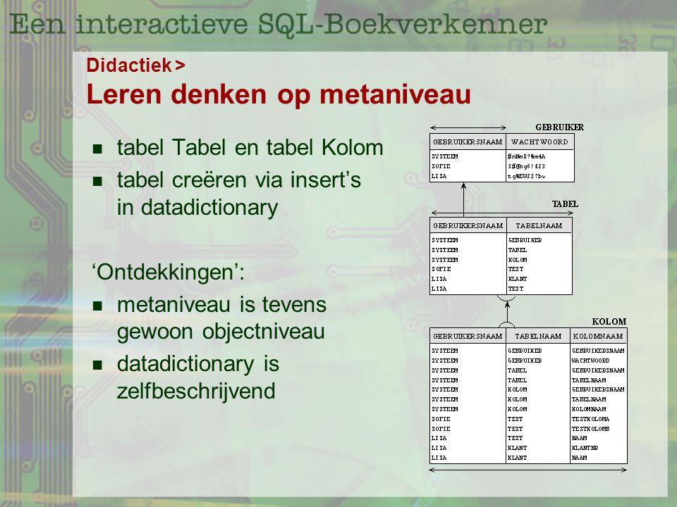 Didactiek > Leren denken op metaniveau tabel Tabel en tabel Kolom tabel creëren via insert's in datadictionary 'Ontdekkingen': metaniveau is tevens gewoon objectniveau datadictionary is zelfbeschrijvend