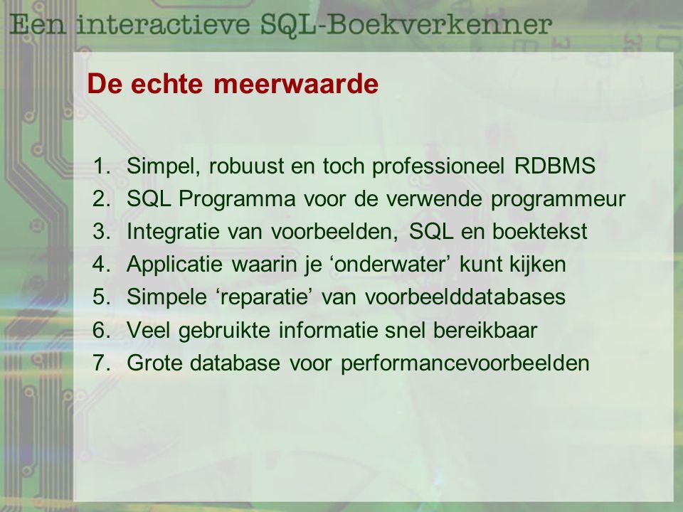 De echte meerwaarde 1.Simpel, robuust en toch professioneel RDBMS 2.SQL Programma voor de verwende programmeur 3.Integratie van voorbeelden, SQL en boektekst 4.Applicatie waarin je 'onderwater' kunt kijken 5.Simpele 'reparatie' van voorbeelddatabases 6.Veel gebruikte informatie snel bereikbaar 7.Grote database voor performancevoorbeelden
