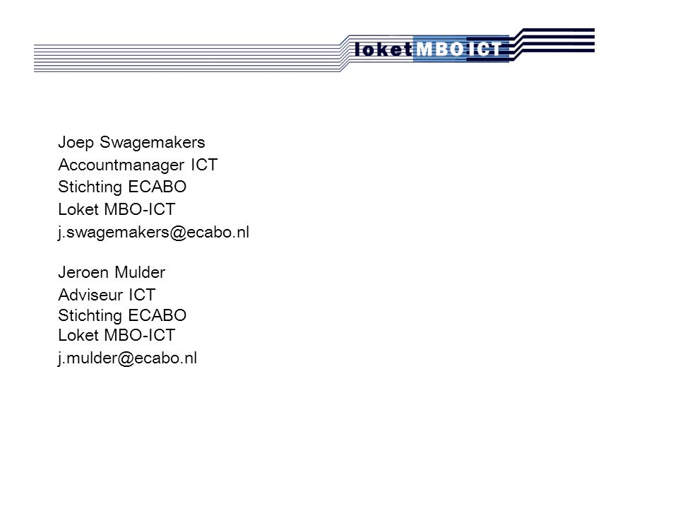 Joep Swagemakers Accountmanager ICT Stichting ECABO Loket MBO-ICT j.swagemakers@ecabo.nl Jeroen Mulder Adviseur ICT Stichting ECABO Loket MBO-ICT j.mulder@ecabo.nl