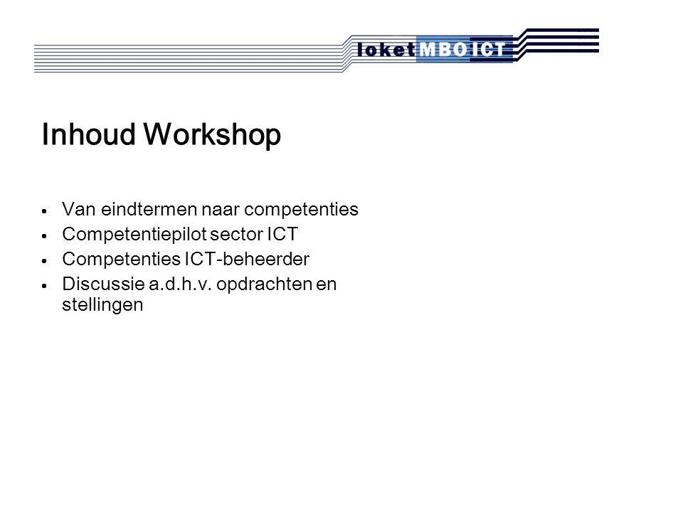 Inhoud Workshop  Van eindtermen naar competenties  Competentiepilot sector ICT  Competenties ICT-beheerder  Discussie a.d.h.v.