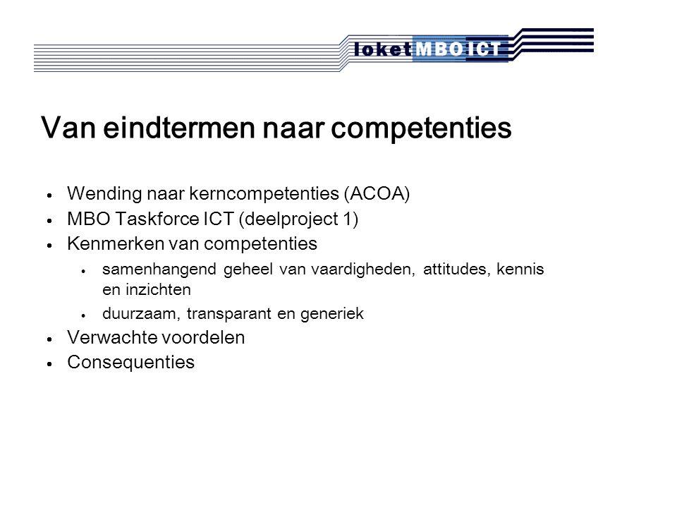 Van eindtermen naar competenties  Wending naar kerncompetenties (ACOA)  MBO Taskforce ICT (deelproject 1)  Kenmerken van competenties  samenhangend geheel van vaardigheden, attitudes, kennis en inzichten  duurzaam, transparant en generiek  Verwachte voordelen  Consequenties