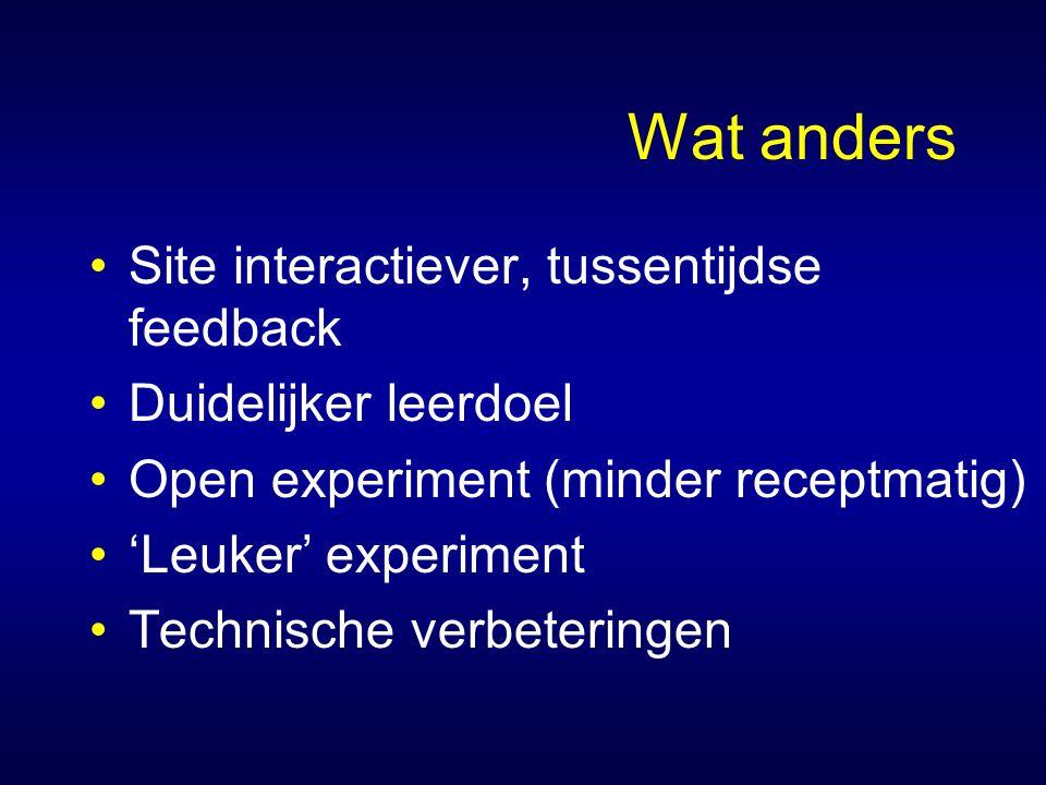Wat anders Site interactiever, tussentijdse feedback Duidelijker leerdoel Open experiment (minder receptmatig) 'Leuker' experiment Technische verbeteringen