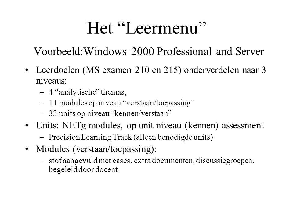 Het Leermenu Voorbeeld:Windows 2000 Professional and Server Leerdoelen (MS examen 210 en 215) onderverdelen naar 3 niveaus: –4 analytische themas, –11 modules op niveau verstaan/toepassing –33 units op niveau kennen/verstaan Units: NETg modules, op unit niveau (kennen) assessment –Precision Learning Track (alleen benodigde units) Modules (verstaan/toepassing): –stof aangevuld met cases, extra documenten, discussiegroepen, begeleid door docent