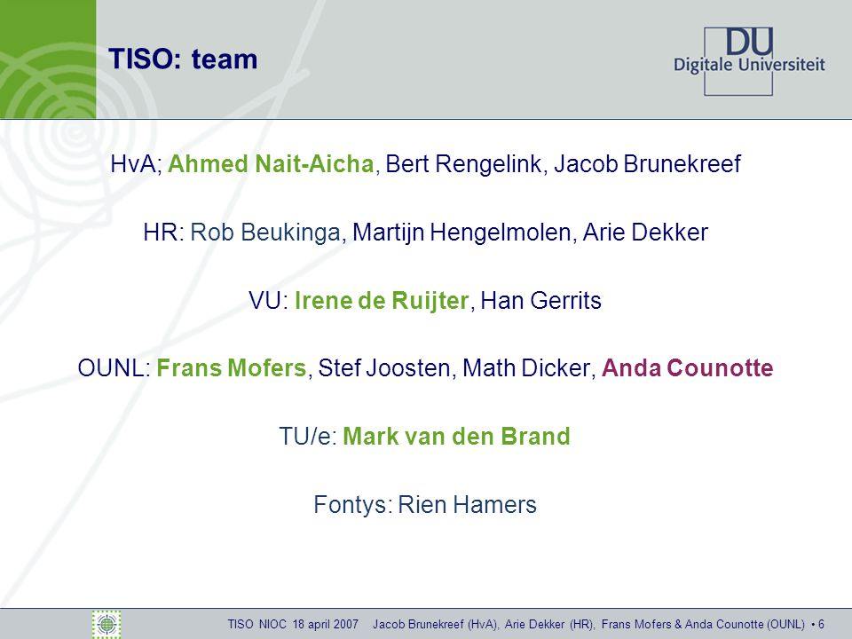 TISO NIOC 18 april 2007 Jacob Brunekreef (HvA), Arie Dekker (HR), Frans Mofers & Anda Counotte (OUNL) 6 TISO: team HvA; Ahmed Nait-Aicha, Bert Rengelink, Jacob Brunekreef HR: Rob Beukinga, Martijn Hengelmolen, Arie Dekker VU: Irene de Ruijter, Han Gerrits OUNL: Frans Mofers, Stef Joosten, Math Dicker, Anda Counotte TU/e: Mark van den Brand Fontys: Rien Hamers